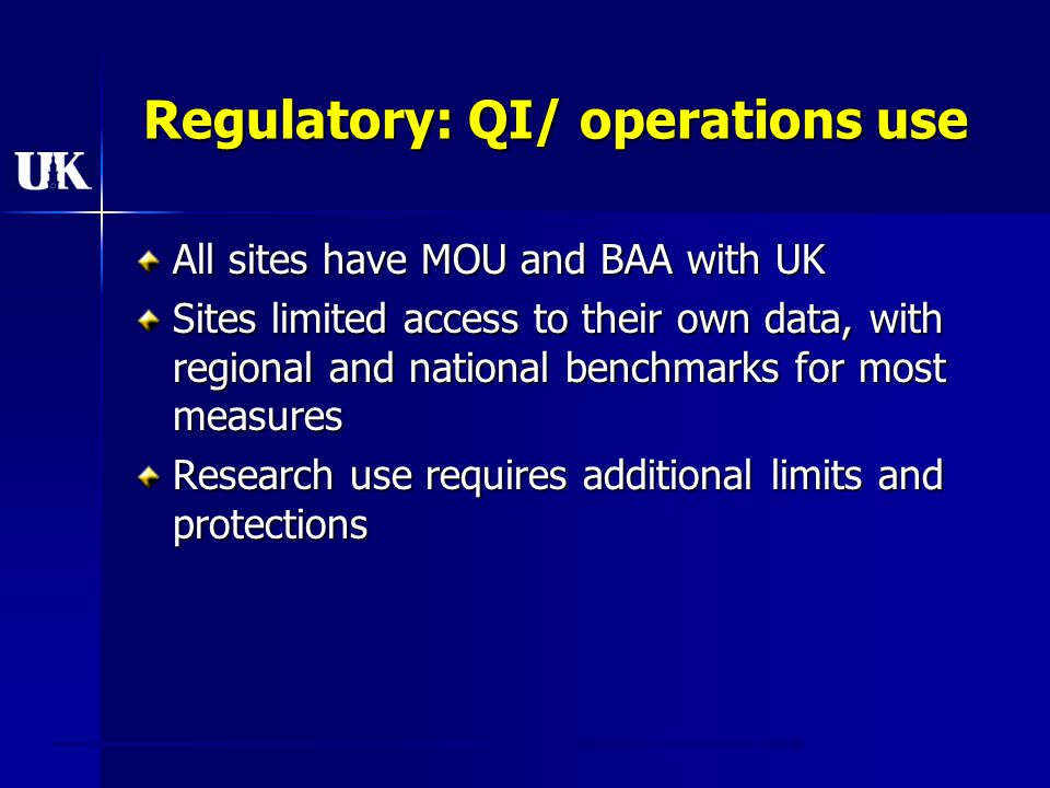 Regulatory: QI/ operations use All sites have MOU and BAA with UK Sites limited access to their own data, with regional and national benchmarks for most measures Research use requires additional limits and protections
