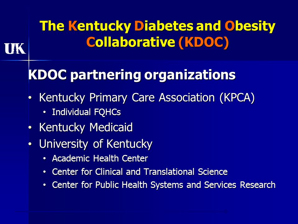 The Kentucky Diabetes and Obesity Collaborative (KDOC) KDOC partnering organizations Kentucky Primary Care Association (KPCA) Kentucky Primary Care Association (KPCA) Individual FQHCs Individual FQHCs Kentucky Medicaid Kentucky Medicaid University of Kentucky University of Kentucky Academic Health Center Academic Health Center Center for Clinical and Translational Science Center for Clinical and Translational Science Center for Public Health Systems and Services Research Center for Public Health Systems and Services Research