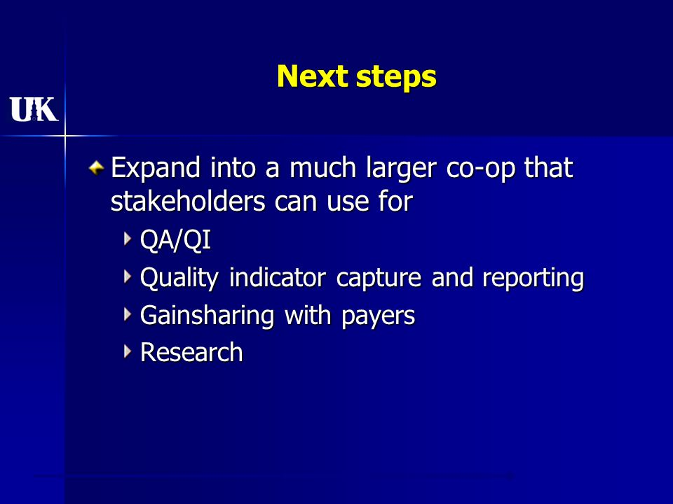 Next steps Expand into a much larger co-op that stakeholders can use for QA/QI Quality indicator capture and reporting Gainsharing with payers Research