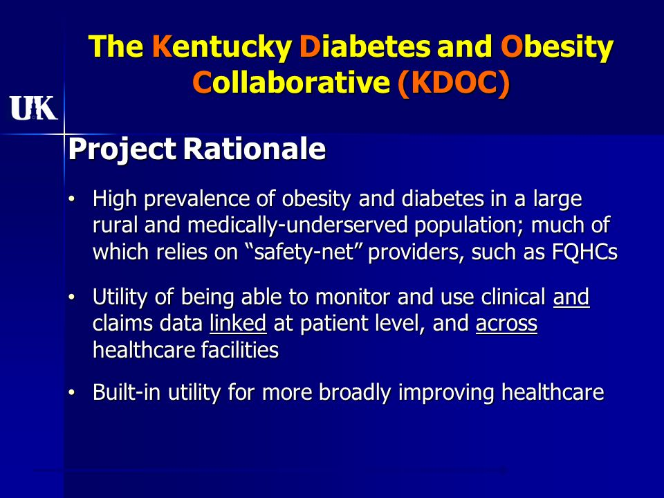 The Kentucky Diabetes and Obesity Collaborative (KDOC) Project Rationale High prevalence of obesity and diabetes in a large rural and medically-underserved population; much of which relies on safety-net providers, such as FQHCs High prevalence of obesity and diabetes in a large rural and medically-underserved population; much of which relies on safety-net providers, such as FQHCs Utility of being able to monitor and use clinical and claims data linked at patient level, and across healthcare facilities Utility of being able to monitor and use clinical and claims data linked at patient level, and across healthcare facilities Built-in utility for more broadly improving healthcare Built-in utility for more broadly improving healthcare