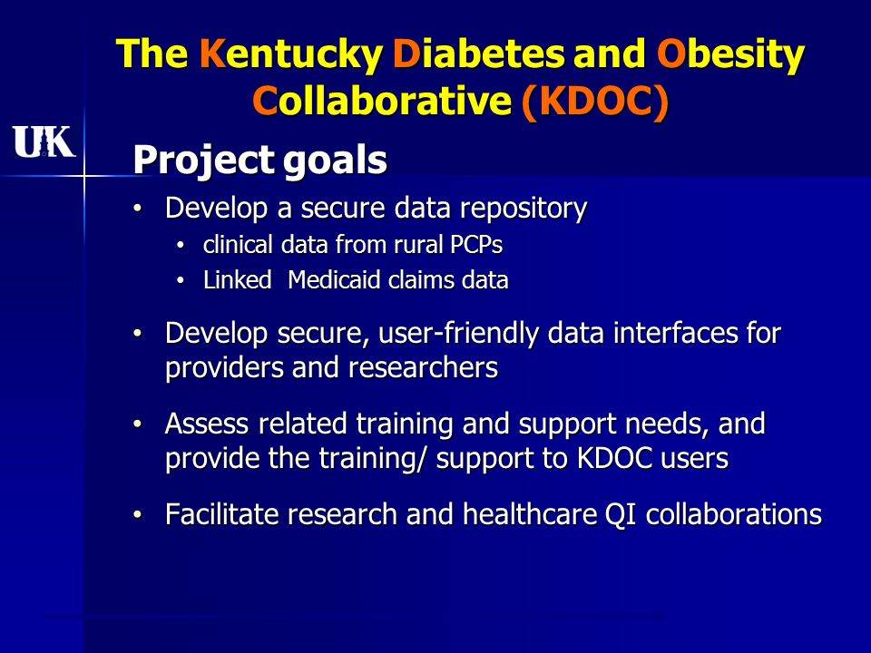 The Kentucky Diabetes and Obesity Collaborative (KDOC) Project goals Develop a secure data repository Develop a secure data repository clinical data from rural PCPs clinical data from rural PCPs Linked Medicaid claims data Linked Medicaid claims data Develop secure, user-friendly data interfaces for providers and researchers Develop secure, user-friendly data interfaces for providers and researchers Assess related training and support needs, and provide the training/ support to KDOC users Assess related training and support needs, and provide the training/ support to KDOC users Facilitate research and healthcare QI collaborations Facilitate research and healthcare QI collaborations