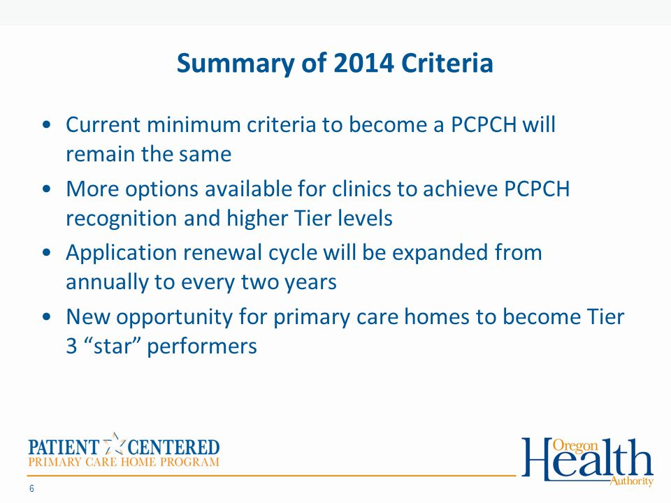 Summary of 2014 Criteria Current minimum criteria to become a PCPCH will remain the same More options available for clinics to achieve PCPCH recognition and higher Tier levels Application renewal cycle will be expanded from annually to every two years New opportunity for primary care homes to become Tier 3 star performers 6