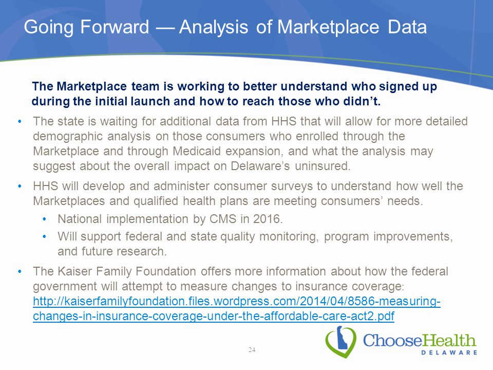 Going Forward — Analysis of Marketplace Data The state is waiting for additional data from HHS that will allow for more detailed demographic analysis on those consumers who enrolled through the Marketplace and through Medicaid expansion, and what the analysis may suggest about the overall impact on Delaware's uninsured.