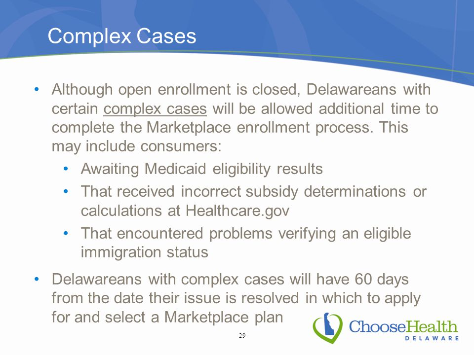 Complex Cases Although open enrollment is closed, Delawareans with certain complex cases will be allowed additional time to complete the Marketplace enrollment process.