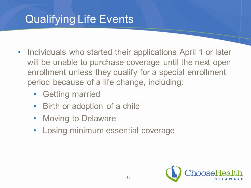 Qualifying Life Events Individuals who started their applications April 1 or later will be unable to purchase coverage until the next open enrollment unless they qualify for a special enrollment period because of a life change, including: Getting married Birth or adoption of a child Moving to Delaware Losing minimum essential coverage 31