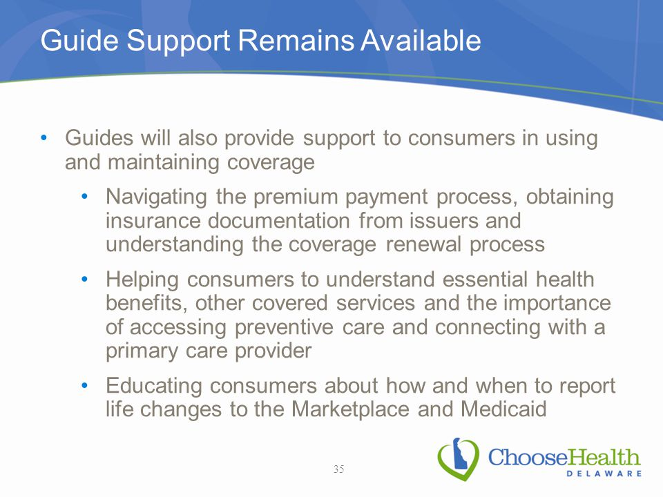 Guide Support Remains Available Guides will also provide support to consumers in using and maintaining coverage Navigating the premium payment process