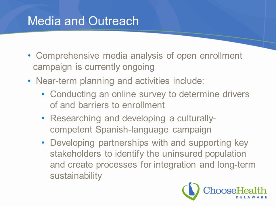 Media and Outreach Comprehensive media analysis of open enrollment campaign is currently ongoing Near-term planning and activities include: Conducting an online survey to determine drivers of and barriers to enrollment Researching and developing a culturally- competent Spanish-language campaign Developing partnerships with and supporting key stakeholders to identify the uninsured population and create processes for integration and long-term sustainability 37
