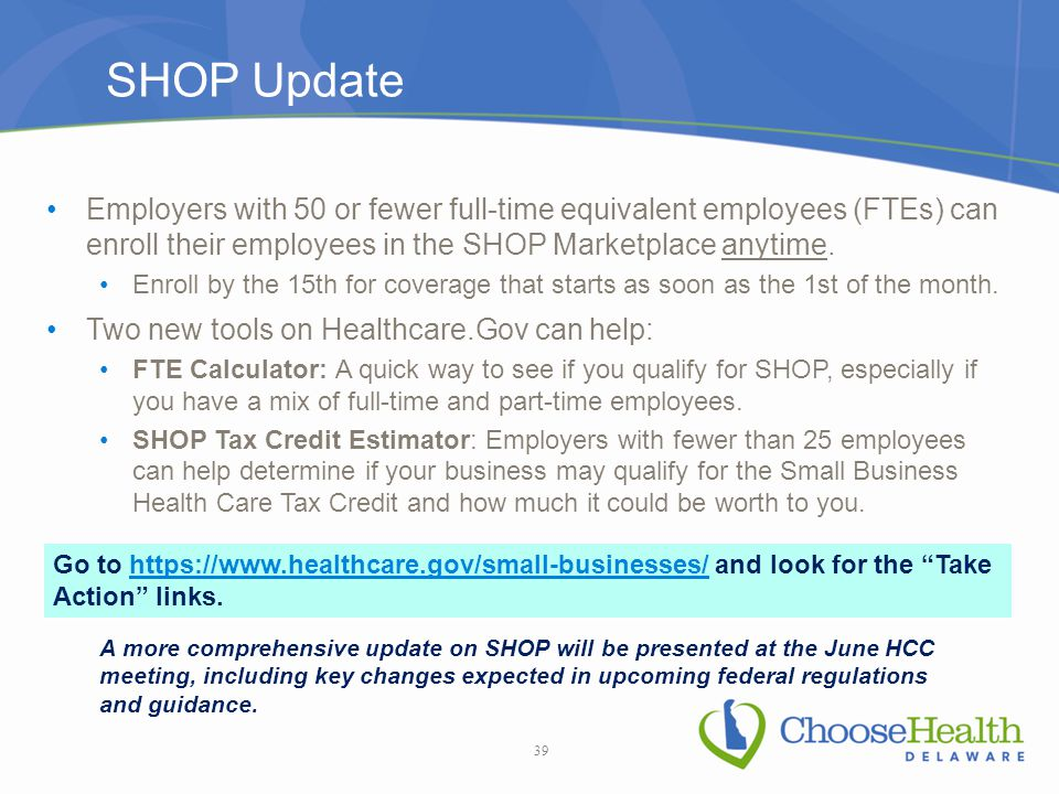 Employers with 50 or fewer full-time equivalent employees (FTEs) can enroll their employees in the SHOP Marketplace anytime.