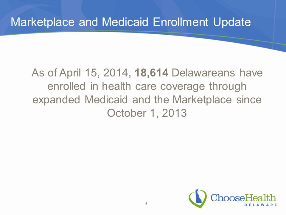 Marketplace and Medicaid Enrollment Update As of April 15, 2014, 18,614 Delawareans have enrolled in health care coverage through expanded Medicaid an