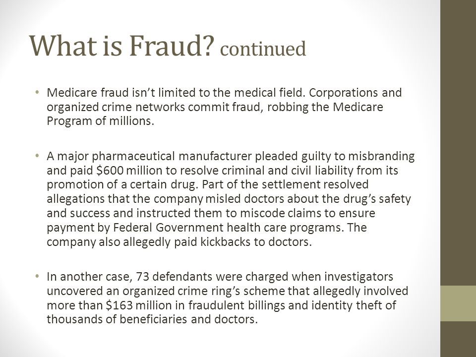 What is Fraud? continued Medicare fraud isn't limited to the medical field. Corporations and organized crime networks commit fraud, robbing the Medica
