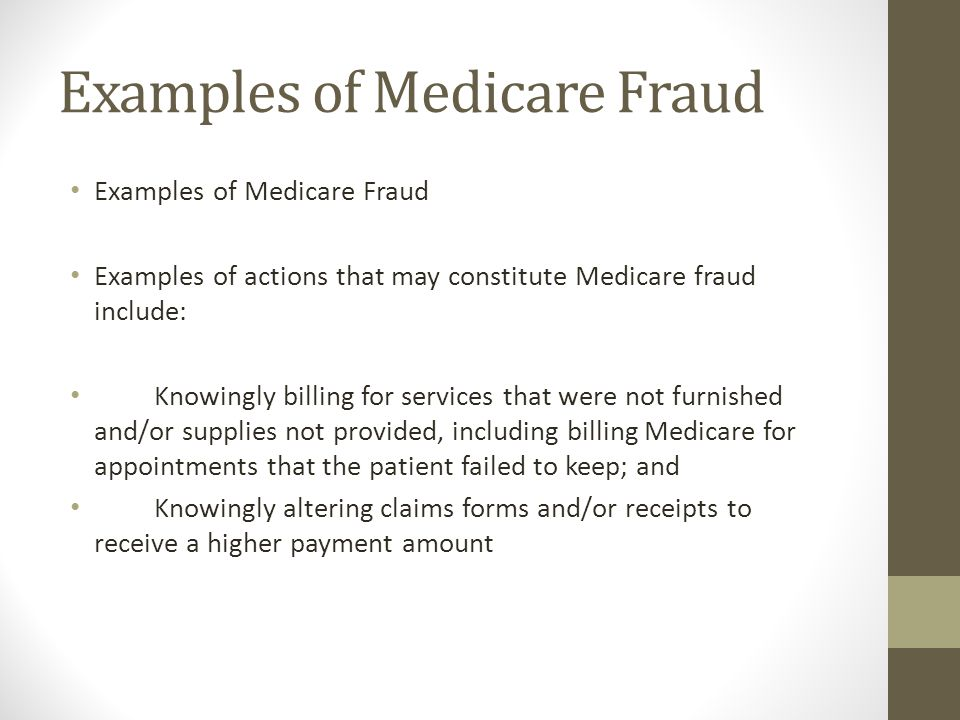 Examples of Medicare Fraud Examples of actions that may constitute Medicare fraud include: Knowingly billing for services that were not furnished and/