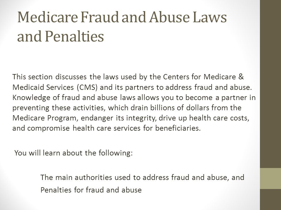 Medicare Fraud and Abuse Laws and Penalties This section discusses the laws used by the Centers for Medicare & Medicaid Services (CMS) and its partner