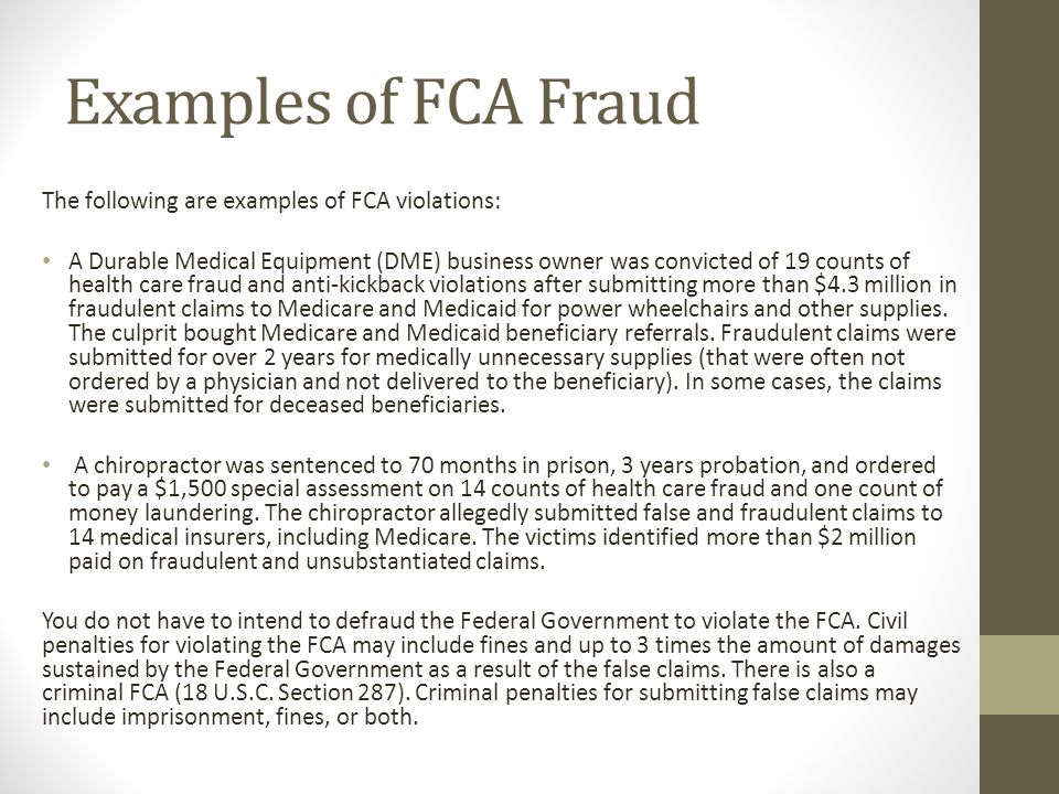 Examples of FCA Fraud The following are examples of FCA violations: A Durable Medical Equipment (DME) business owner was convicted of 19 counts of hea