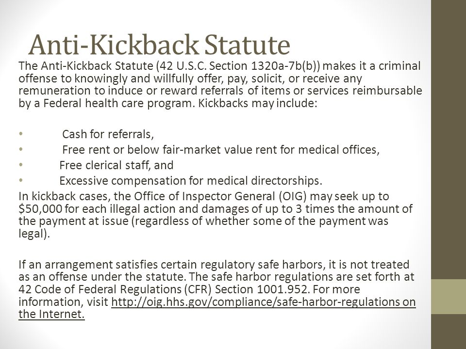 Anti-Kickback Statute The Anti-Kickback Statute (42 U.S.C. Section 1320a-7b(b)) makes it a criminal offense to knowingly and willfully offer, pay, sol