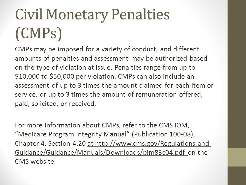 Civil Monetary Penalties (CMPs) CMPs may be imposed for a variety of conduct, and different amounts of penalties and assessment may be authorized base