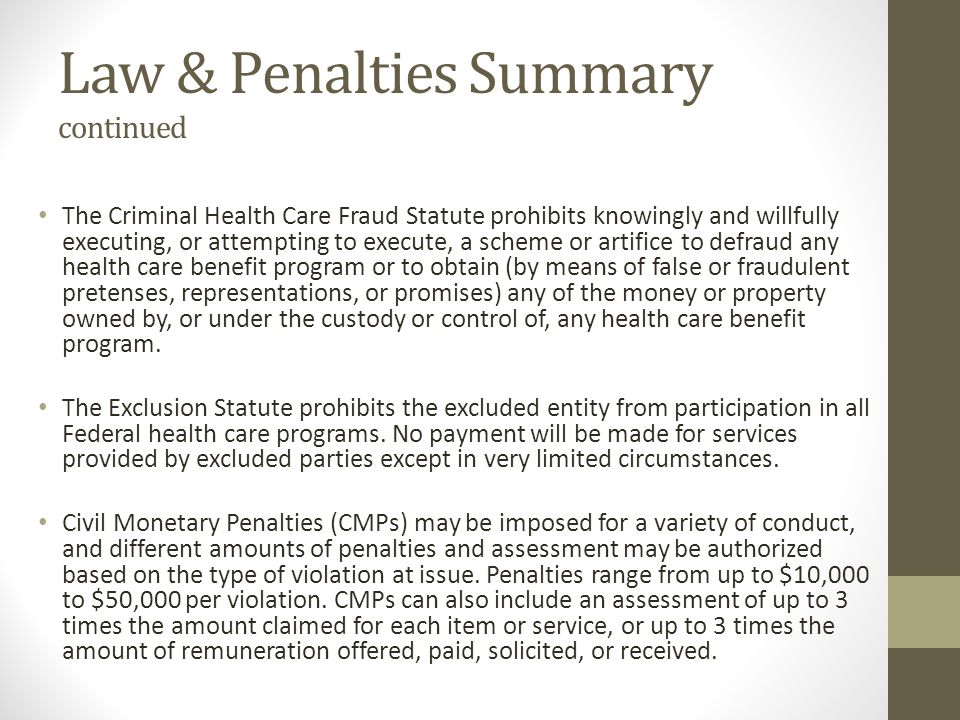 Law & Penalties Summary continued The Criminal Health Care Fraud Statute prohibits knowingly and willfully executing, or attempting to execute, a sche