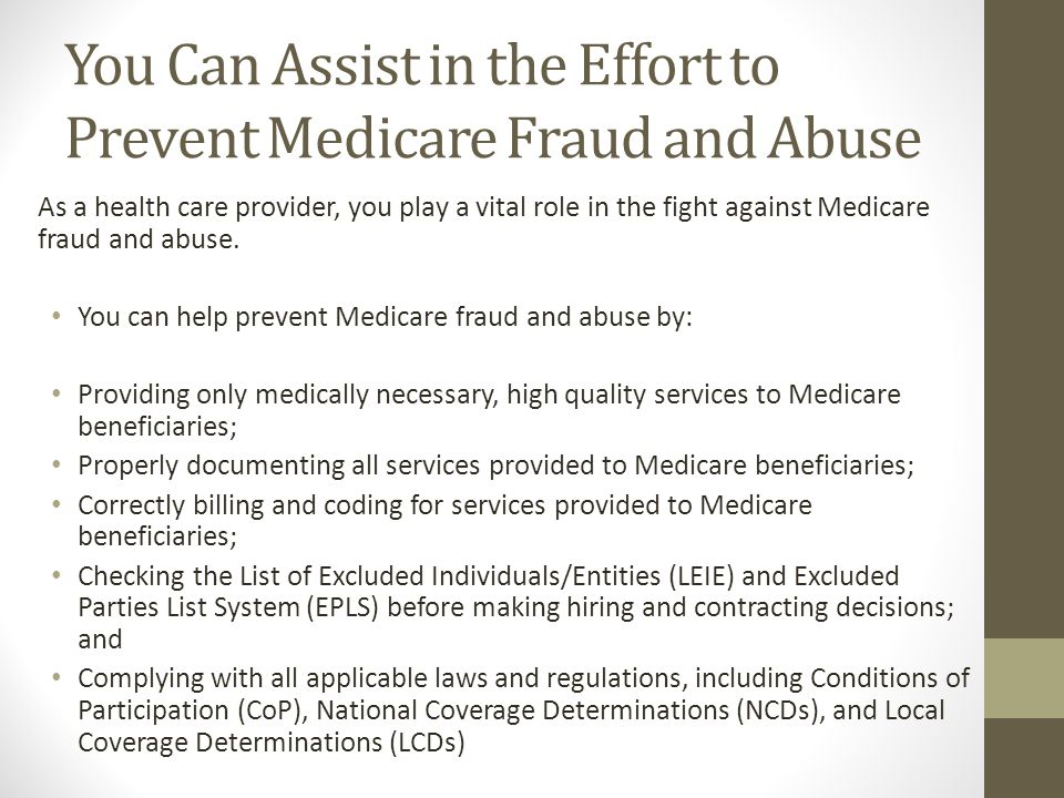 You Can Assist in the Effort to Prevent Medicare Fraud and Abuse As a health care provider, you play a vital role in the fight against Medicare fraud