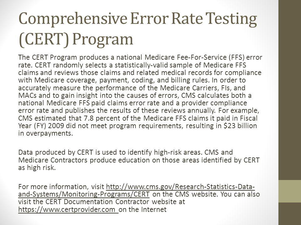 Comprehensive Error Rate Testing (CERT) Program The CERT Program produces a national Medicare Fee-For-Service (FFS) error rate. CERT randomly selects