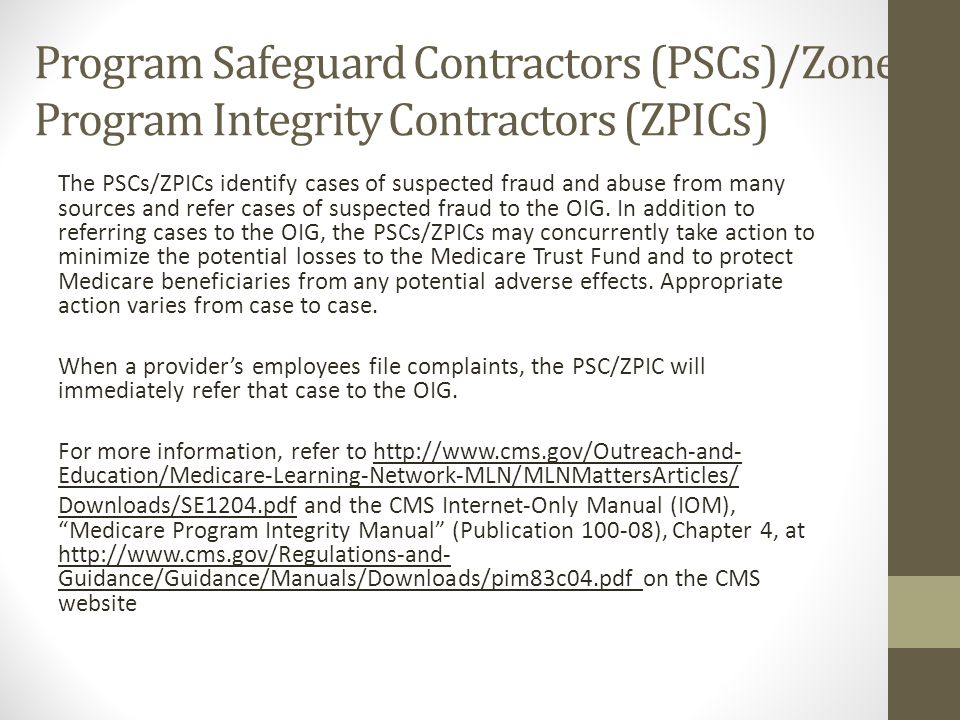 Program Safeguard Contractors (PSCs)/Zone Program Integrity Contractors (ZPICs) The PSCs/ZPICs identify cases of suspected fraud and abuse from many s