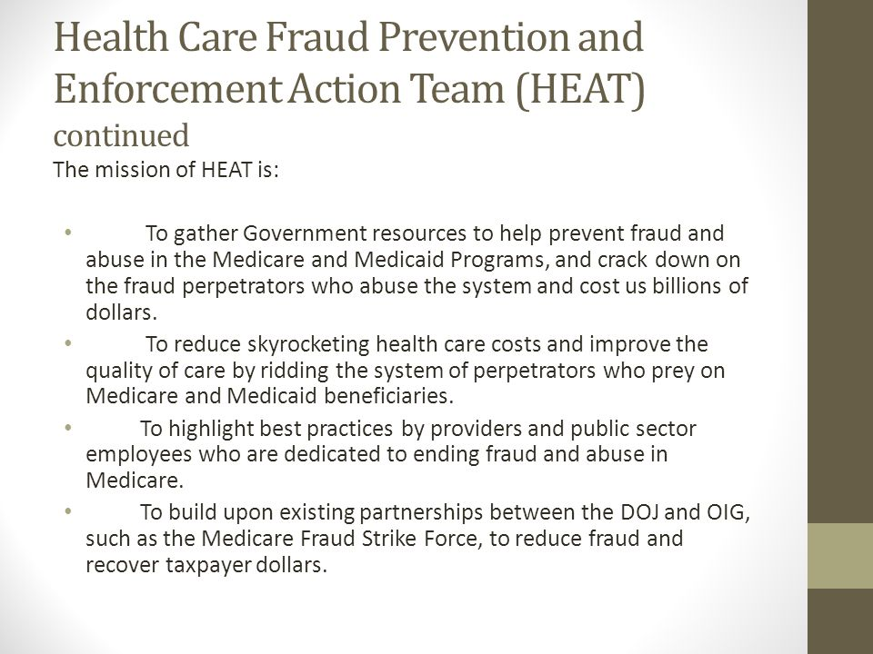 Health Care Fraud Prevention and Enforcement Action Team (HEAT) continued The mission of HEAT is: To gather Government resources to help prevent fraud