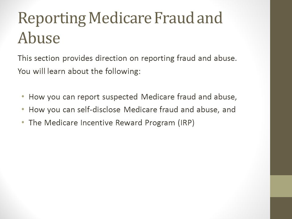 Reporting Medicare Fraud and Abuse This section provides direction on reporting fraud and abuse. You will learn about the following: How you can repor