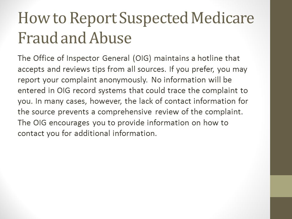 How to Report Suspected Medicare Fraud and Abuse The Office of Inspector General (OIG) maintains a hotline that accepts and reviews tips from all sour