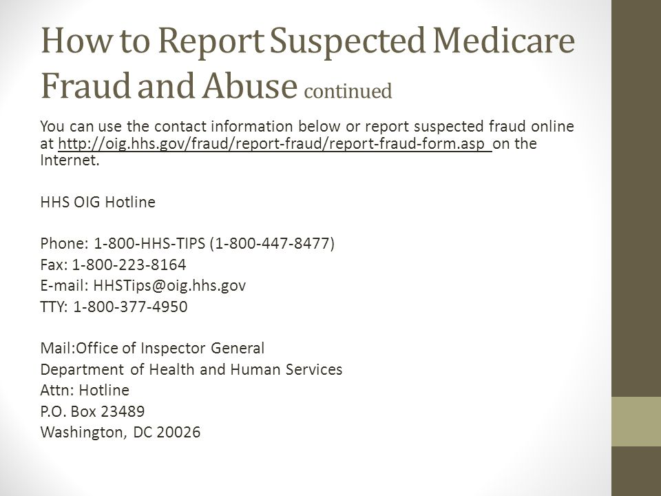 How to Report Suspected Medicare Fraud and Abuse continued You can use the contact information below or report suspected fraud online at http://oig.hh