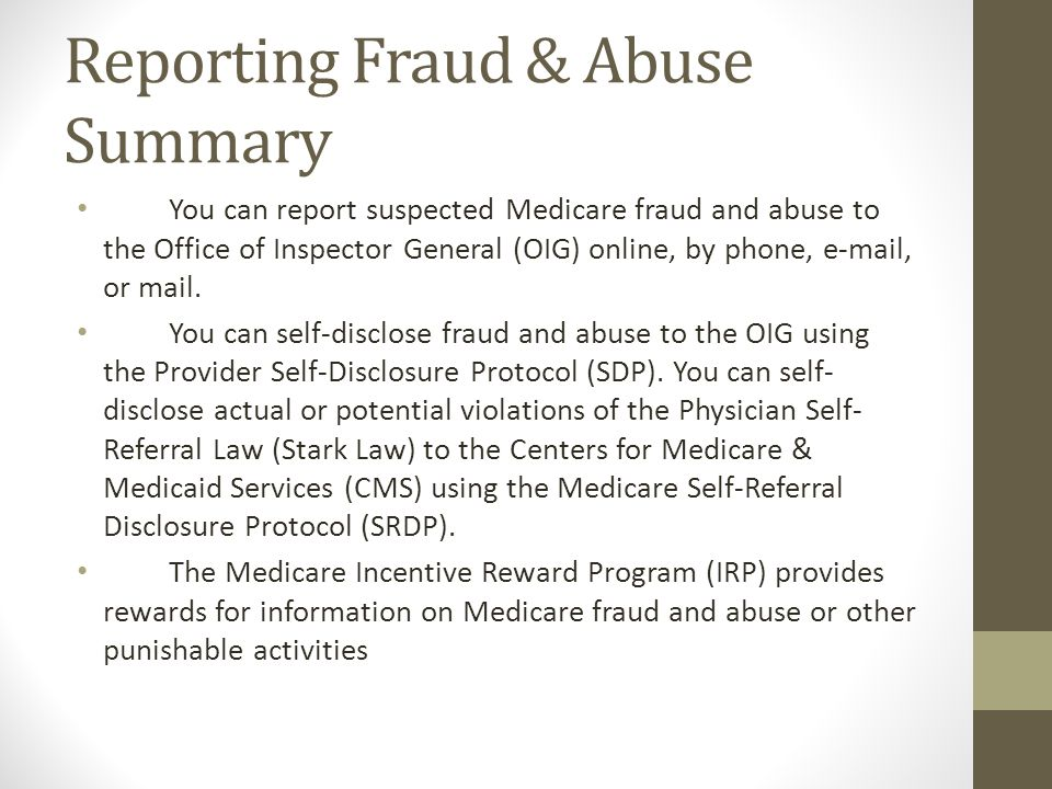 Reporting Fraud & Abuse Summary You can report suspected Medicare fraud and abuse to the Office of Inspector General (OIG) online, by phone, e-mail, o
