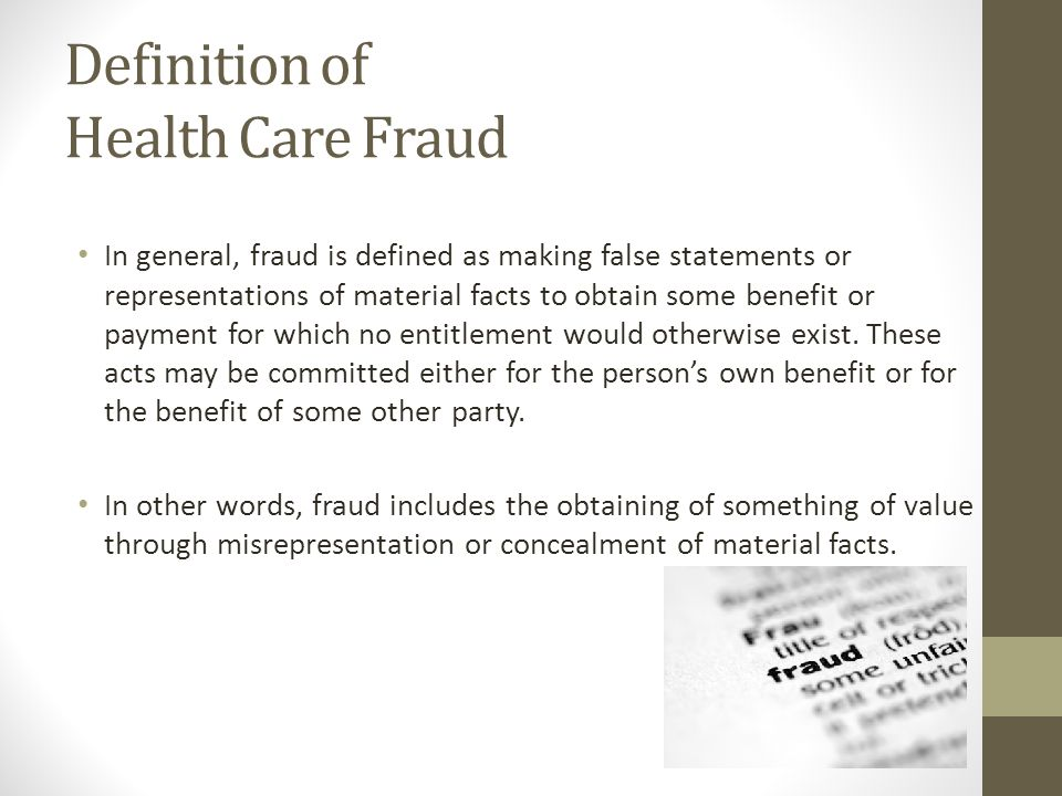 Definition of Health Care Fraud In general, fraud is defined as making false statements or representations of material facts to obtain some benefit or