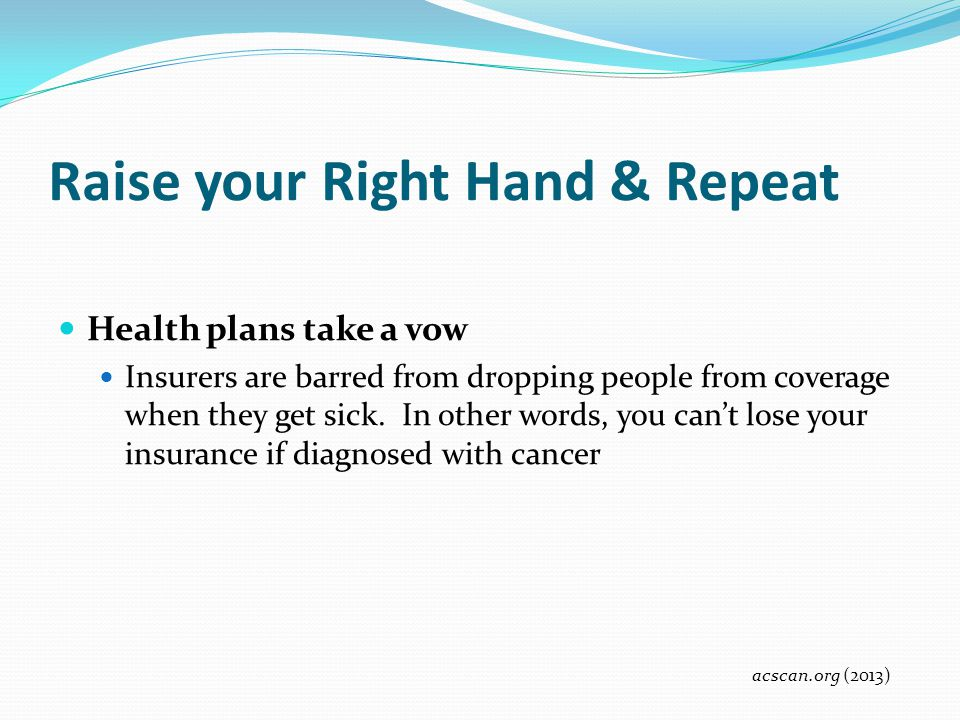 Raise your Right Hand & Repeat Health plans take a vow Insurers are barred from dropping people from coverage when they get sick. In other words, you