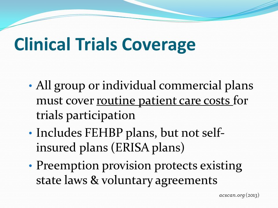 Clinical Trials Coverage All group or individual commercial plans must cover routine patient care costs for trials participation Includes FEHBP plans,