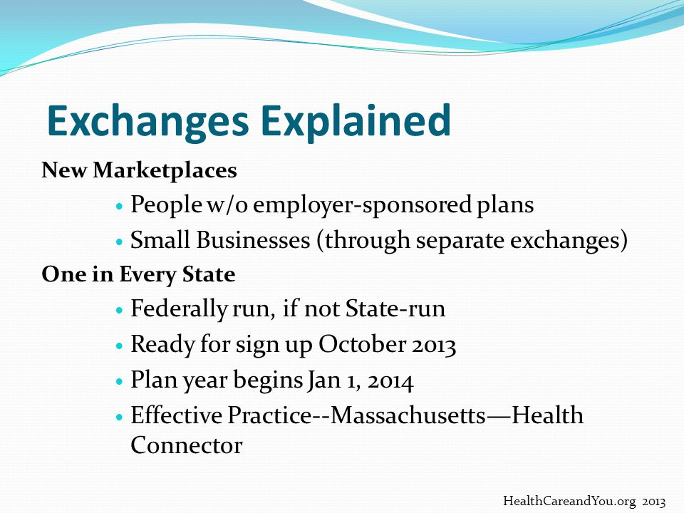 Exchanges Explained New Marketplaces People w/o employer-sponsored plans Small Businesses (through separate exchanges) One in Every State Federally ru