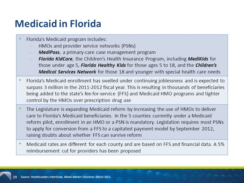 29 Medicaid in Florida Source: HealthLeaders-InterStudy. Miami Market Overview. March 2011. Florida's Medicaid program includes: ̶HMOs and provider se