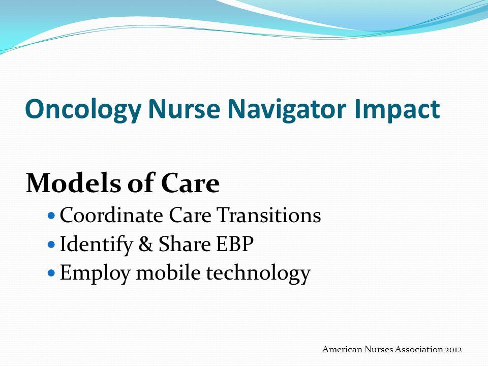 Oncology Nurse Navigator Impact Models of Care Coordinate Care Transitions Identify & Share EBP Employ mobile technology American Nurses Association 2