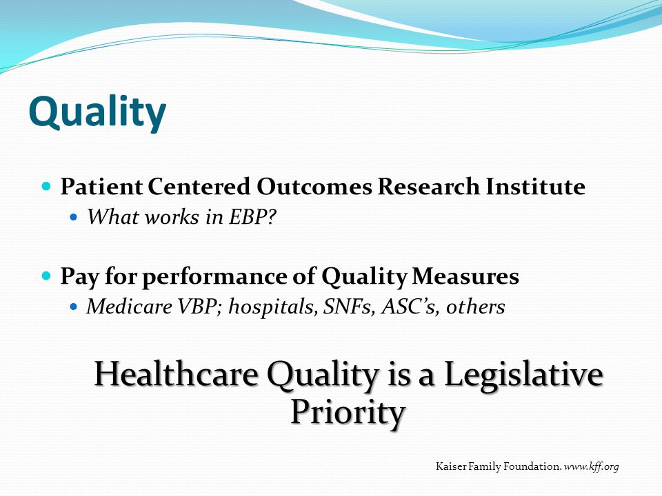 Quality Patient Centered Outcomes Research Institute What works in EBP? Pay for performance of Quality Measures Medicare VBP; hospitals, SNFs, ASC's,