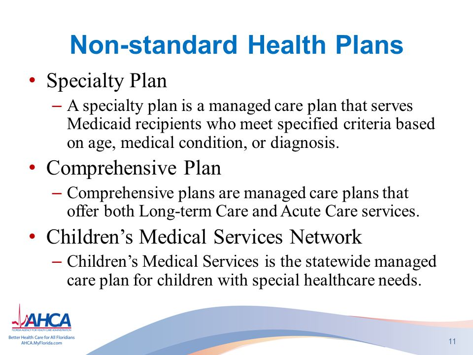Non-standard Health Plans Specialty Plan –A specialty plan is a managed care plan that serves Medicaid recipients who meet specified criteria based on age, medical condition, or diagnosis.