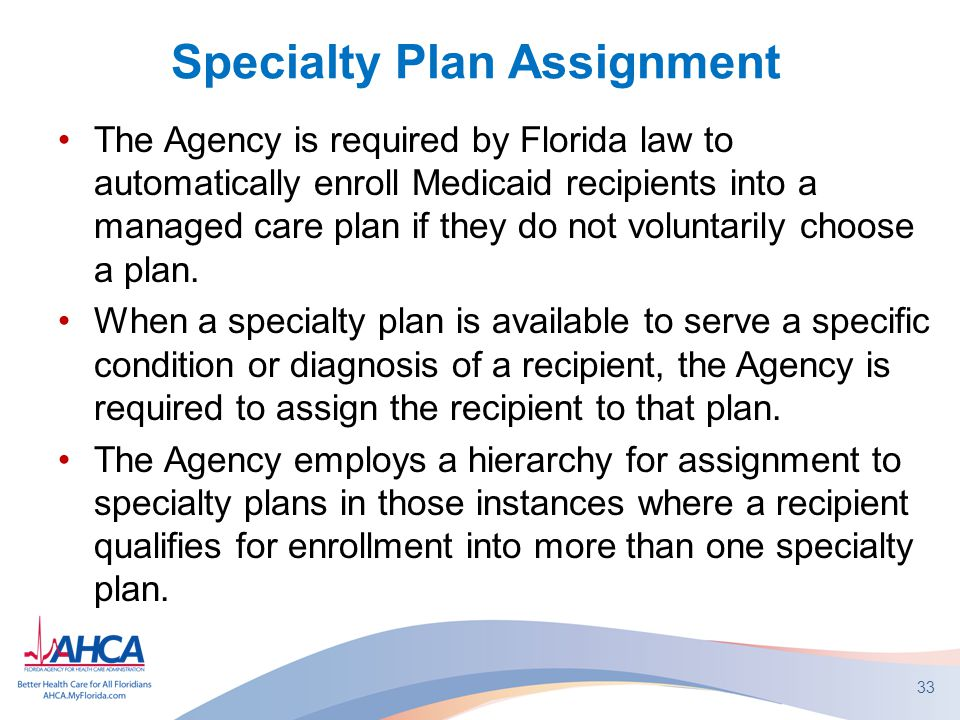 Specialty Plan Assignment The Agency is required by Florida law to automatically enroll Medicaid recipients into a managed care plan if they do not voluntarily choose a plan.