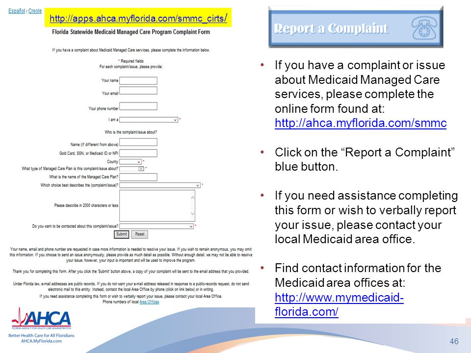 46 If you have a complaint or issue about Medicaid Managed Care services, please complete the online form found at: http://ahca.myflorida.com/smmc http://ahca.myflorida.com/smmc Click on the Report a Complaint blue button.