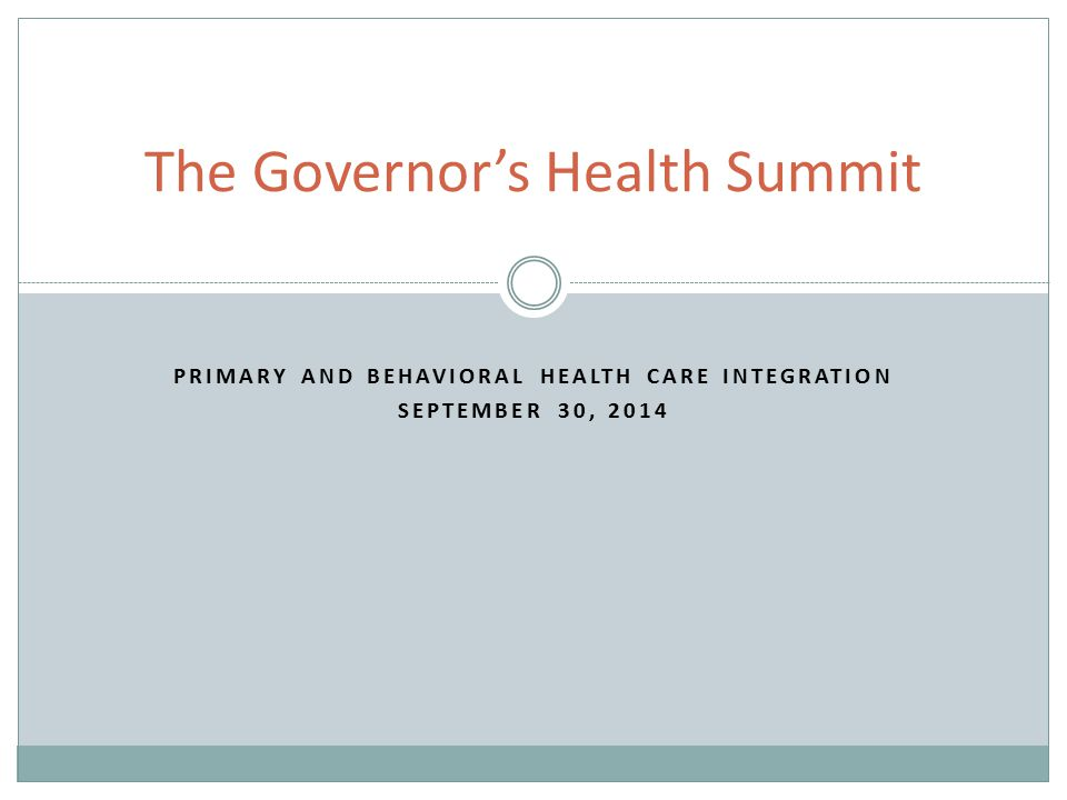 PRIMARY AND BEHAVIORAL HEALTH CARE INTEGRATION SEPTEMBER 30, 2014 The Governor's Health Summit