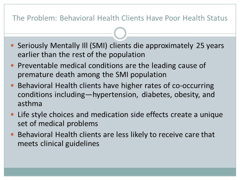The Problem: Behavioral Health Clients Have Poor Health Status In a study of clients served in Weber County  Only 56% reported having a PCP, 73% of those with a PCP reported that their PCP was their psychiatrist  100% reported the need for a care for a primary health condition  24% had chronic health conditions  87% had not had recommended preventive screenings  50% had visited the emergency department for care  91% who visited the emergency department had gone for a physical health concern