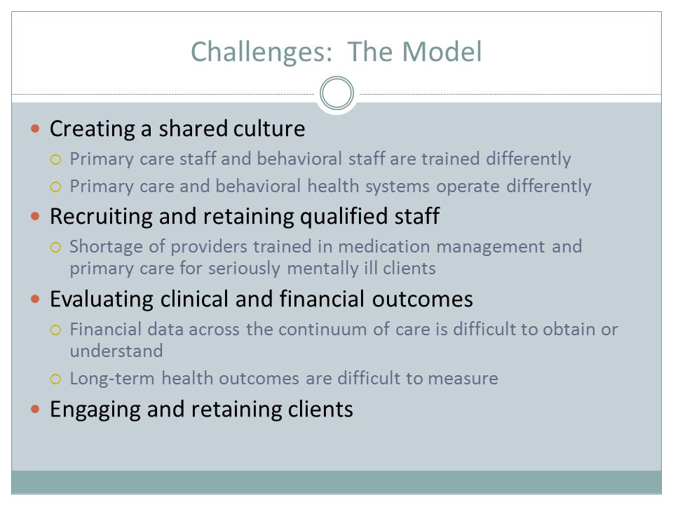 Challenges: The Model Creating a shared culture  Primary care staff and behavioral staff are trained differently  Primary care and behavioral health systems operate differently Recruiting and retaining qualified staff  Shortage of providers trained in medication management and primary care for seriously mentally ill clients Evaluating clinical and financial outcomes  Financial data across the continuum of care is difficult to obtain or understand  Long-term health outcomes are difficult to measure Engaging and retaining clients