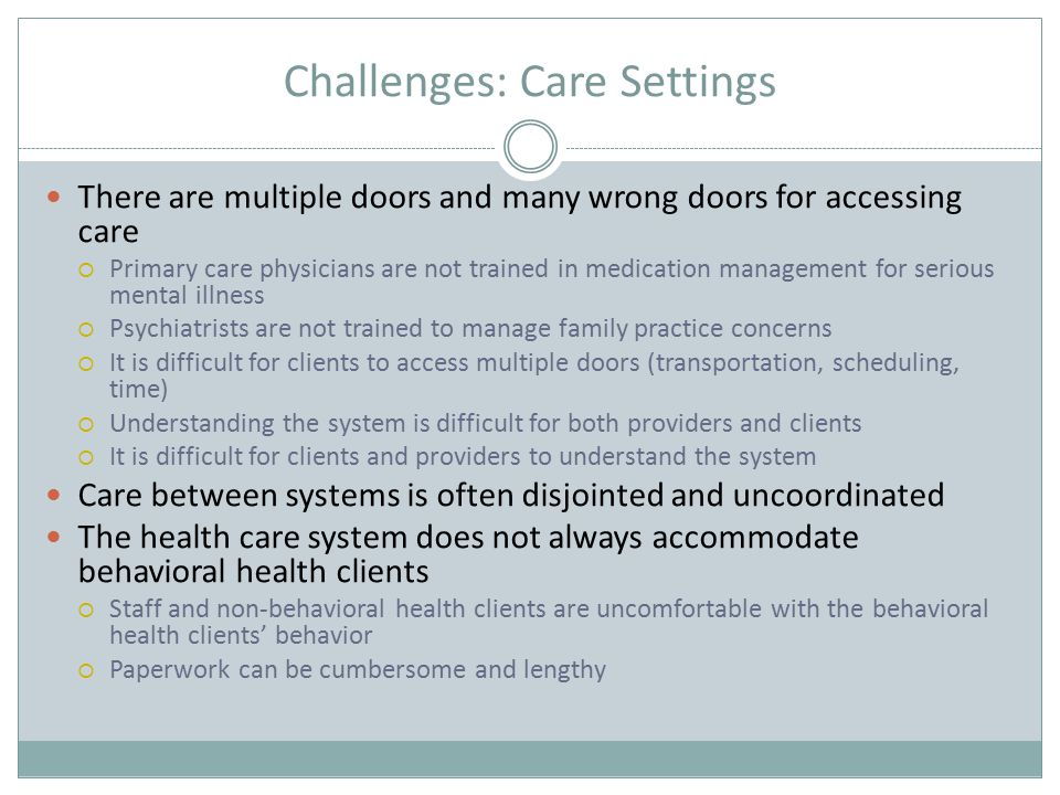 Challenges: Care Settings There are multiple doors and many wrong doors for accessing care  Primary care physicians are not trained in medication management for serious mental illness  Psychiatrists are not trained to manage family practice concerns  It is difficult for clients to access multiple doors (transportation, scheduling, time)  Understanding the system is difficult for both providers and clients  It is difficult for clients and providers to understand the system Care between systems is often disjointed and uncoordinated The health care system does not always accommodate behavioral health clients  Staff and non-behavioral health clients are uncomfortable with the behavioral health clients' behavior  Paperwork can be cumbersome and lengthy