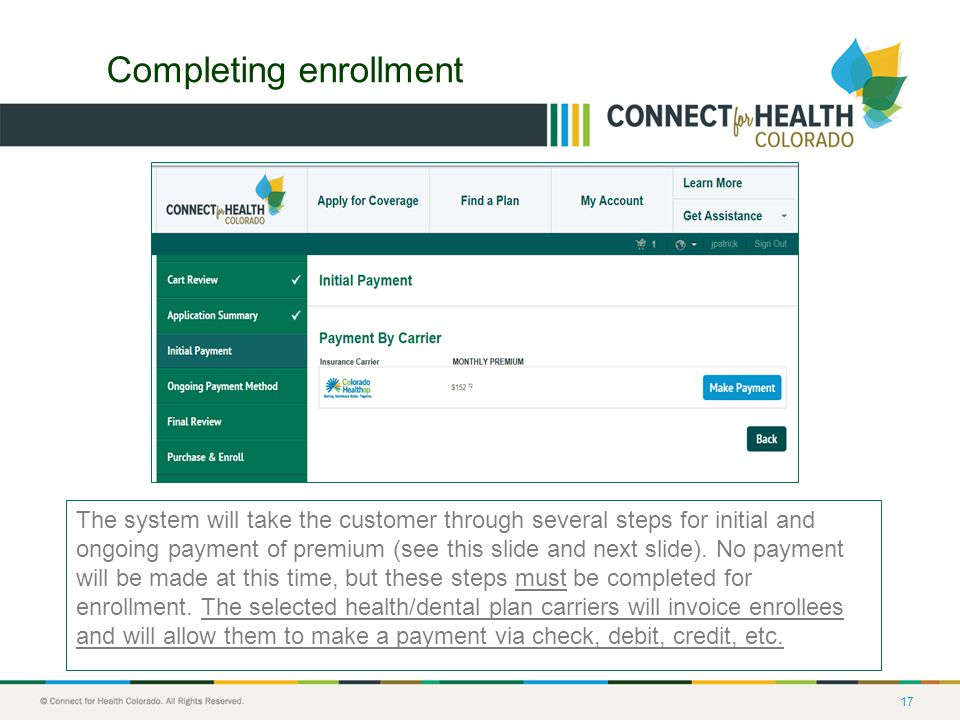 17 Completing enrollment The system will take the customer through several steps for initial and ongoing payment of premium (see this slide and next slide).