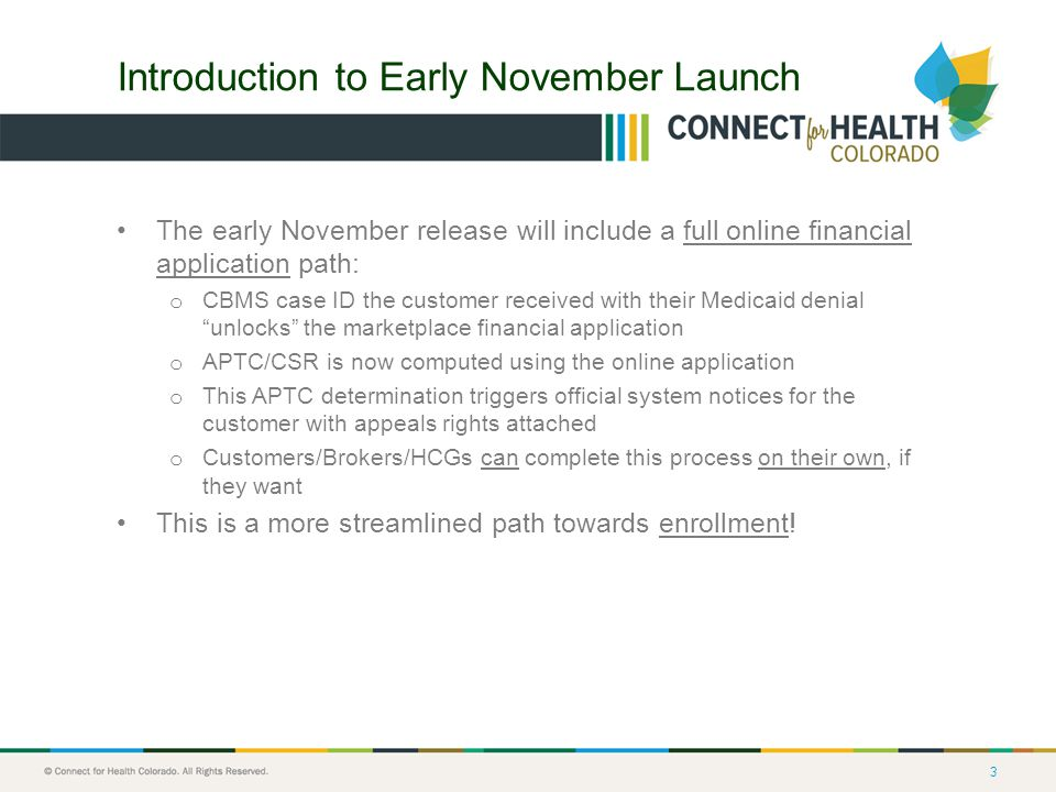 3 Introduction to Early November Launch The early November release will include a full online financial application path: o CBMS case ID the customer received with their Medicaid denial unlocks the marketplace financial application o APTC/CSR is now computed using the online application o This APTC determination triggers official system notices for the customer with appeals rights attached o Customers/Brokers/HCGs can complete this process on their own, if they want This is a more streamlined path towards enrollment!
