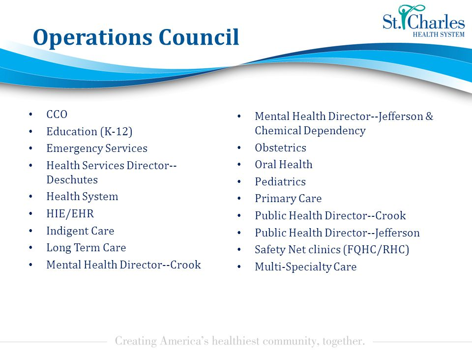 Operations Council CCO Education (K-12) Emergency Services Health Services Director-- Deschutes Health System HIE/EHR Indigent Care Long Term Care Mental Health Director--Crook Mental Health Director--Jefferson & Chemical Dependency Obstetrics Oral Health Pediatrics Primary Care Public Health Director--Crook Public Health Director--Jefferson Safety Net clinics (FQHC/RHC) Multi-Specialty Care
