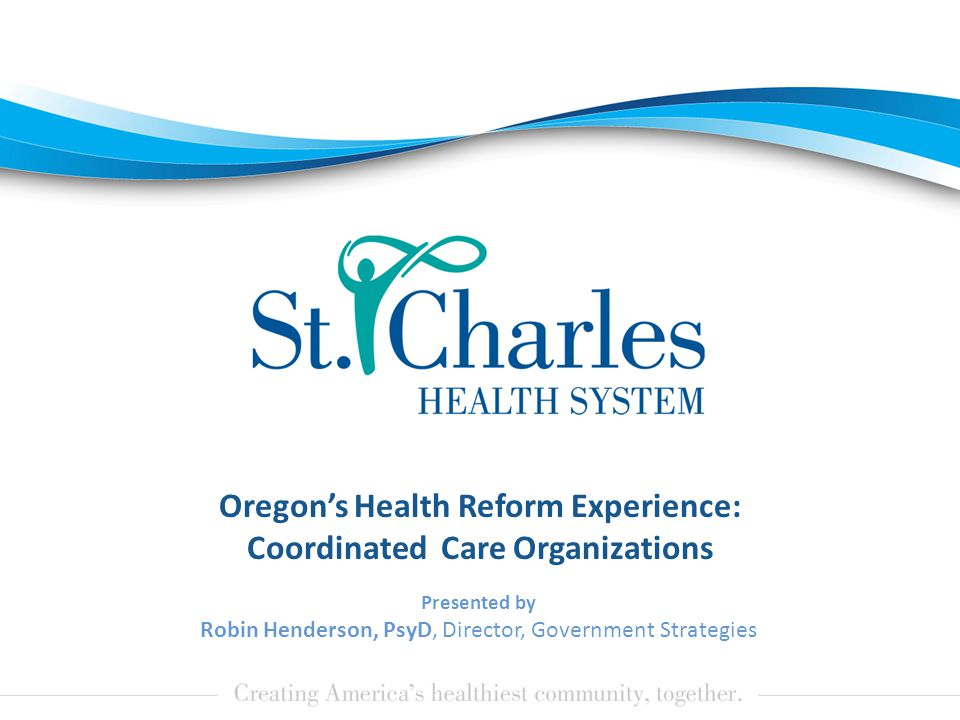 Oregon's Health Reform Experience: Coordinated Care Organizations Presented by Robin Henderson, PsyD, Director, Government Strategies