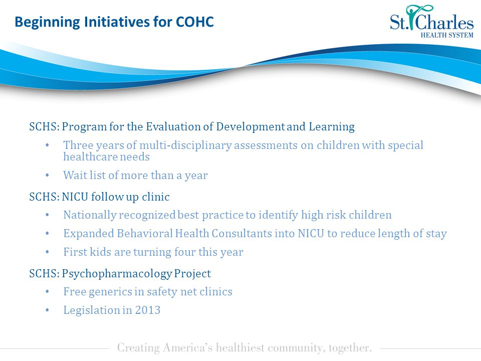 Beginning Initiatives for COHC SCHS: Program for the Evaluation of Development and Learning Three years of multi-disciplinary assessments on children with special healthcare needs Wait list of more than a year SCHS: NICU follow up clinic Nationally recognized best practice to identify high risk children Expanded Behavioral Health Consultants into NICU to reduce length of stay First kids are turning four this year SCHS: Psychopharmacology Project Free generics in safety net clinics Legislation in 2013