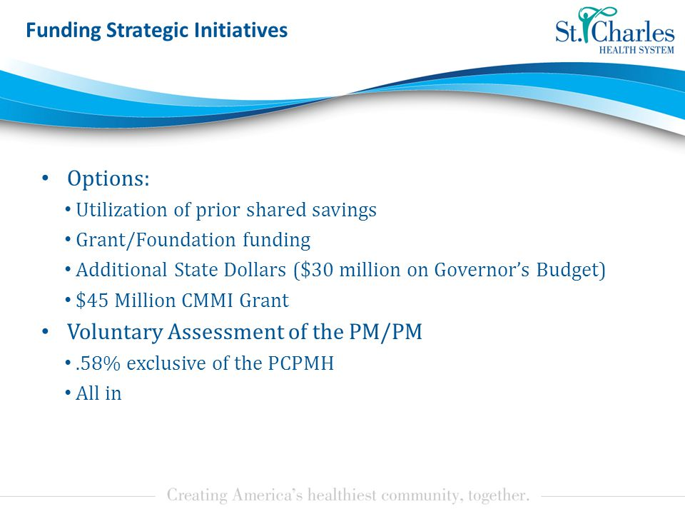 Funding Strategic Initiatives Options: Utilization of prior shared savings Grant/Foundation funding Additional State Dollars ($30 million on Governor's Budget) $45 Million CMMI Grant Voluntary Assessment of the PM/PM.58% exclusive of the PCPMH All in