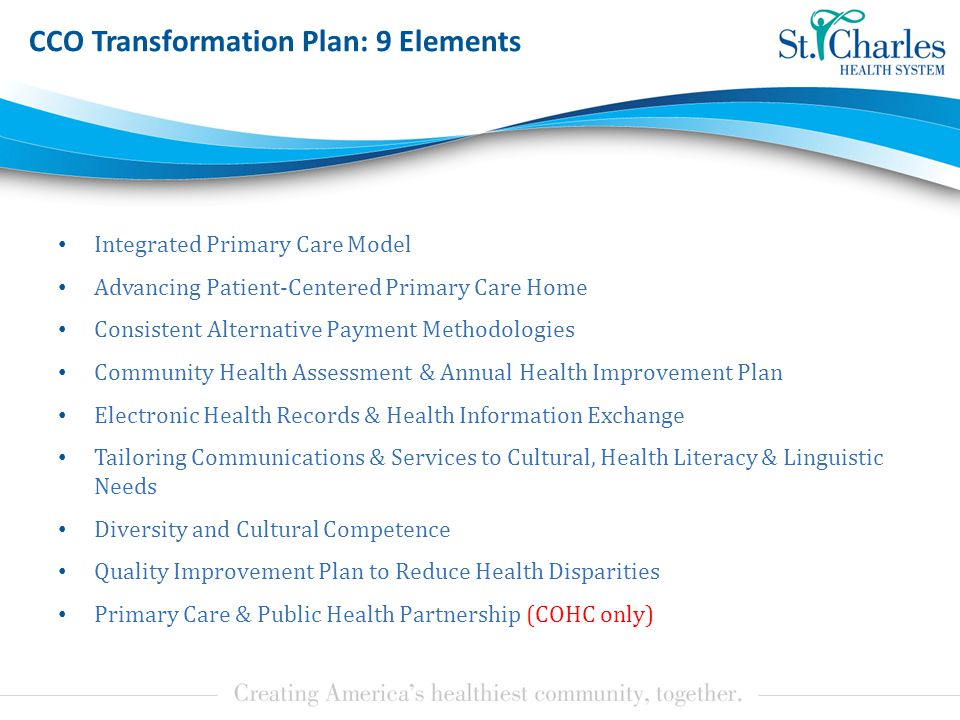 CCO Transformation Plan: 9 Elements Integrated Primary Care Model Advancing Patient-Centered Primary Care Home Consistent Alternative Payment Methodologies Community Health Assessment & Annual Health Improvement Plan Electronic Health Records & Health Information Exchange Tailoring Communications & Services to Cultural, Health Literacy & Linguistic Needs Diversity and Cultural Competence Quality Improvement Plan to Reduce Health Disparities Primary Care & Public Health Partnership (COHC only)