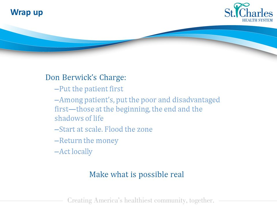 Don Berwick's Charge: – Put the patient first – Among patient's, put the poor and disadvantaged first—those at the beginning, the end and the shadows of life – Start at scale.